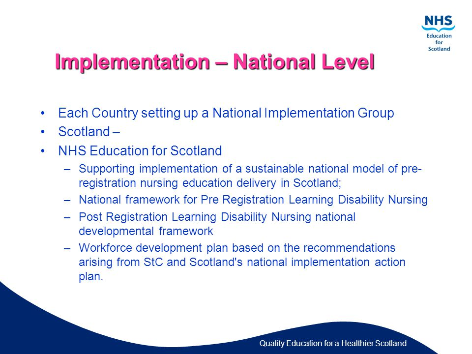 Quality Education for a Healthier Scotland Implementation – National Level Each Country setting up a National Implementation Group Scotland – NHS Education for Scotland –Supporting implementation of a sustainable national model of pre- registration nursing education delivery in Scotland; –National framework for Pre Registration Learning Disability Nursing –Post Registration Learning Disability Nursing national developmental framework –Workforce development plan based on the recommendations arising from StC and Scotland s national implementation action plan.