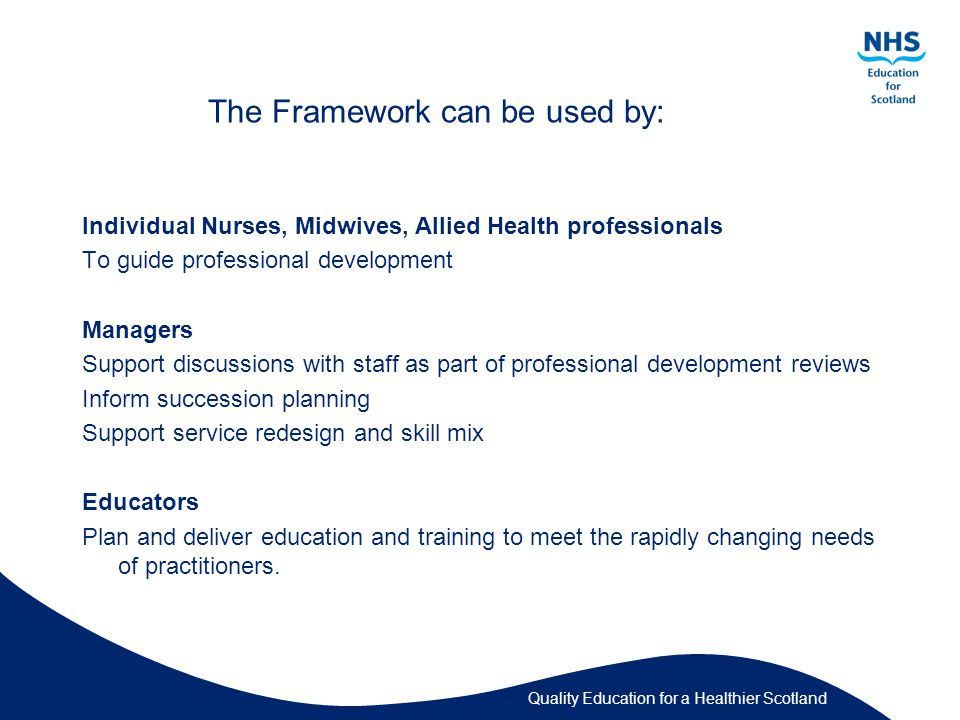 Quality Education for a Healthier Scotland The Framework can be used by: Individual Nurses, Midwives, Allied Health professionals To guide professional development Managers Support discussions with staff as part of professional development reviews Inform succession planning Support service redesign and skill mix Educators Plan and deliver education and training to meet the rapidly changing needs of practitioners.