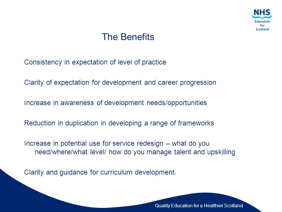 The Benefits Consistency in expectation of level of practice Clarity of expectation for development and career progression Increase in awareness of development needs/opportunities Reduction in duplication in developing a range of frameworks Increase in potential use for service redesign – what do you need/where/what level/ how do you manage talent and upskilling Clarity and guidance for curriculum development.