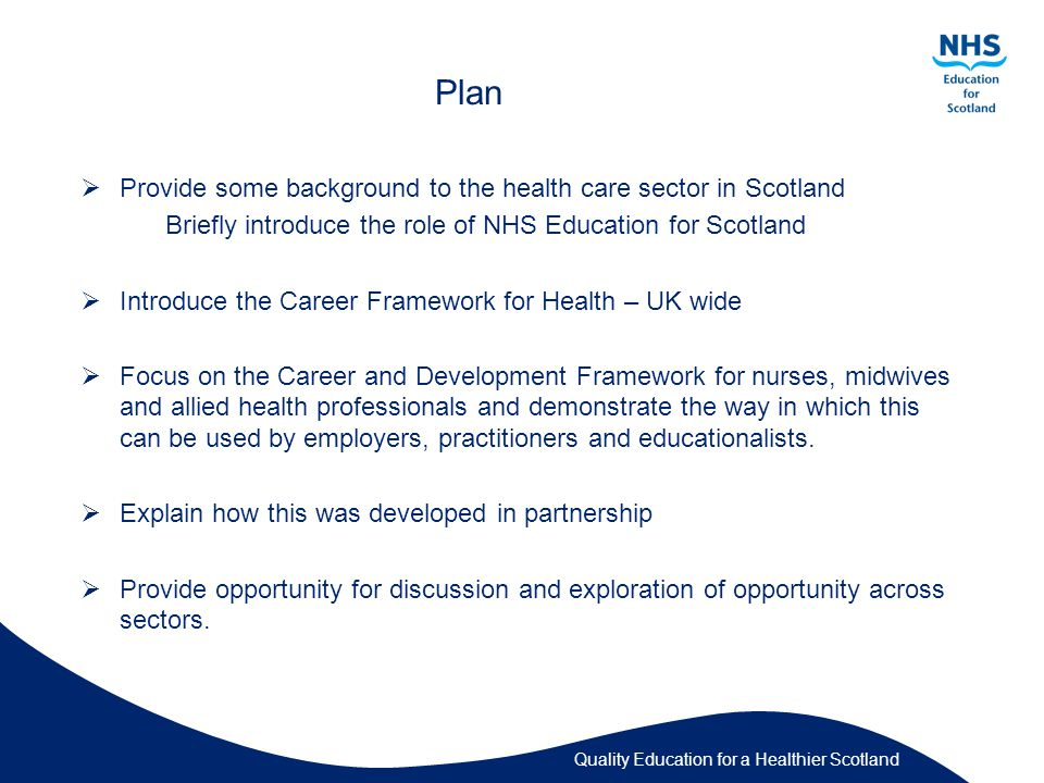 Quality Education for a Healthier Scotland Plan  Provide some background to the health care sector in Scotland Briefly introduce the role of NHS Education for Scotland  Introduce the Career Framework for Health – UK wide  Focus on the Career and Development Framework for nurses, midwives and allied health professionals and demonstrate the way in which this can be used by employers, practitioners and educationalists.