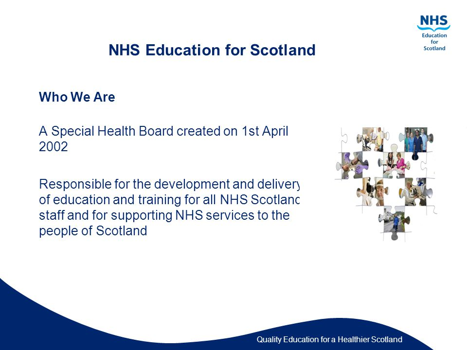 Quality Education for a Healthier Scotland NHS Education for Scotland Who We Are A Special Health Board created on 1st April 2002 Responsible for the development and delivery of education and training for all NHS Scotland staff and for supporting NHS services to the people of Scotland