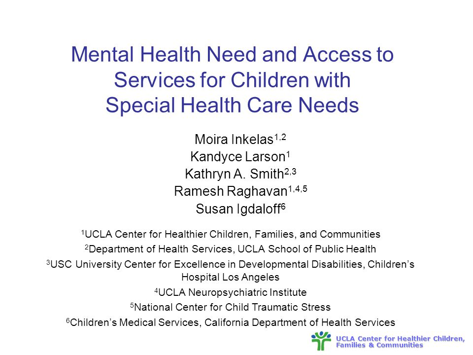 UCLA Center for Healthier Children, Families & Communities Mental Health Need and Access to Services for Children with Special Health Care Needs Moira Inkelas 1,2 Kandyce Larson 1 Kathryn A.
