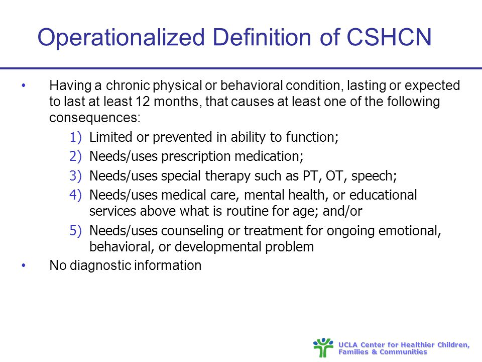 UCLA Center for Healthier Children, Families & Communities Operationalized Definition of CSHCN Having a chronic physical or behavioral condition, lasting or expected to last at least 12 months, that causes at least one of the following consequences: 1)Limited or prevented in ability to function; 2)Needs/uses prescription medication; 3)Needs/uses special therapy such as PT, OT, speech; 4)Needs/uses medical care, mental health, or educational services above what is routine for age; and/or 5)Needs/uses counseling or treatment for ongoing emotional, behavioral, or developmental problem No diagnostic information