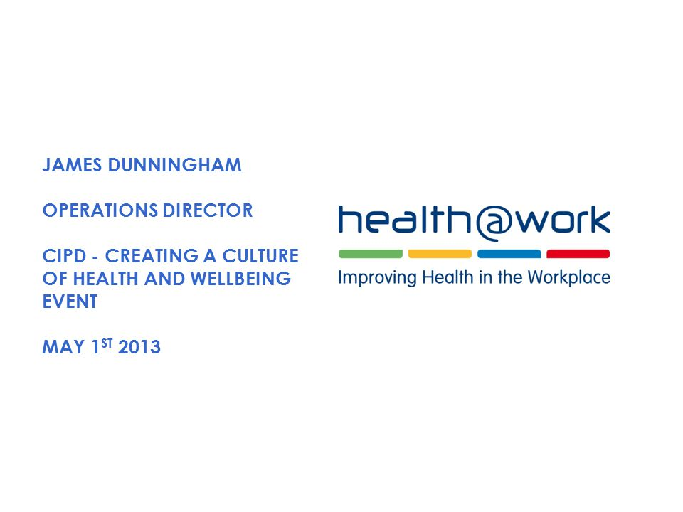 JAMES DUNNINGHAM OPERATIONS DIRECTOR CIPD - CREATING A CULTURE OF HEALTH AND WELLBEING EVENT MAY 1 ST 2013
