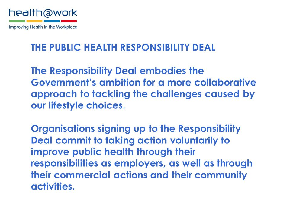 THE PUBLIC HEALTH RESPONSIBILITY DEAL The Responsibility Deal embodies the Government's ambition for a more collaborative approach to tackling the challenges caused by our lifestyle choices.