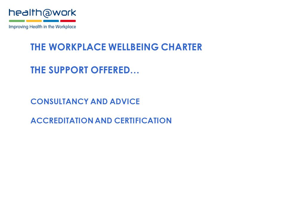 THE WORKPLACE WELLBEING CHARTER THE SUPPORT OFFERED… CONSULTANCY AND ADVICE ACCREDITATION AND CERTIFICATION