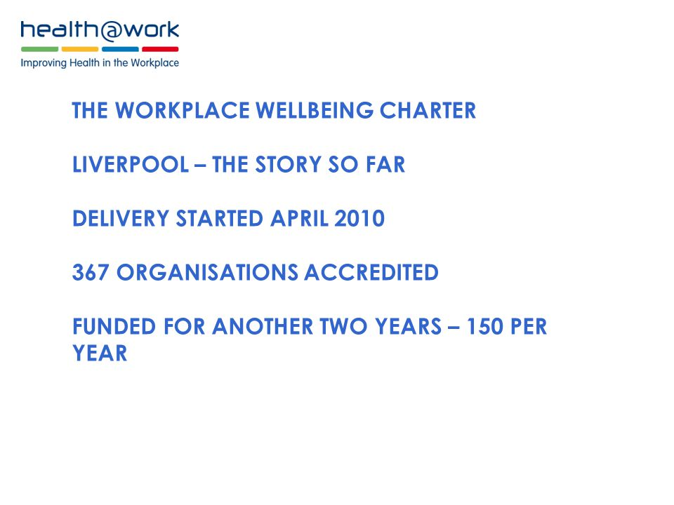 THE WORKPLACE WELLBEING CHARTER LIVERPOOL – THE STORY SO FAR DELIVERY STARTED APRIL ORGANISATIONS ACCREDITED FUNDED FOR ANOTHER TWO YEARS – 150 PER YEAR