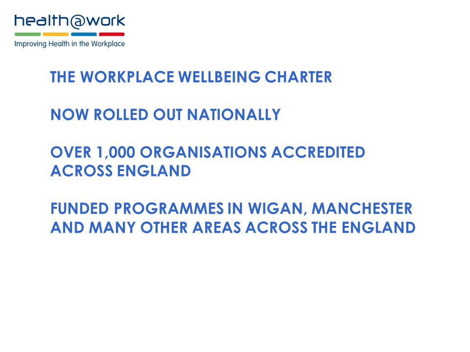 THE WORKPLACE WELLBEING CHARTER NOW ROLLED OUT NATIONALLY OVER 1,000 ORGANISATIONS ACCREDITED ACROSS ENGLAND FUNDED PROGRAMMES IN WIGAN, MANCHESTER AND MANY OTHER AREAS ACROSS THE ENGLAND