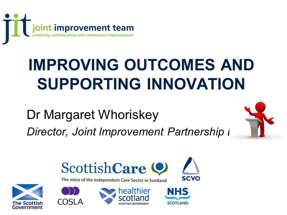 IMPROVING OUTCOMES AND SUPPORTING INNOVATION Dr Margaret Whoriskey Director, Joint Improvement Partnership Board