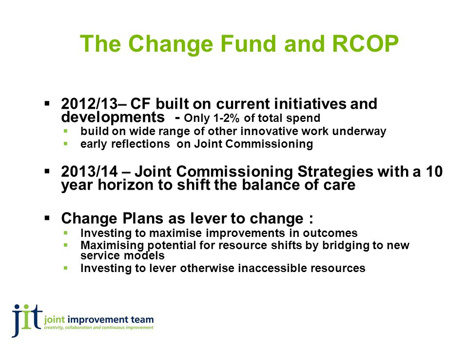 The Change Fund and RCOP  2012/13– CF built on current initiatives and developments - Only 1-2% of total spend  build on wide range of other innovative work underway  early reflections on Joint Commissioning  2013/14 – Joint Commissioning Strategies with a 10 year horizon to shift the balance of care  Change Plans as lever to change :  Investing to maximise improvements in outcomes  Maximising potential for resource shifts by bridging to new service models  Investing to lever otherwise inaccessible resources