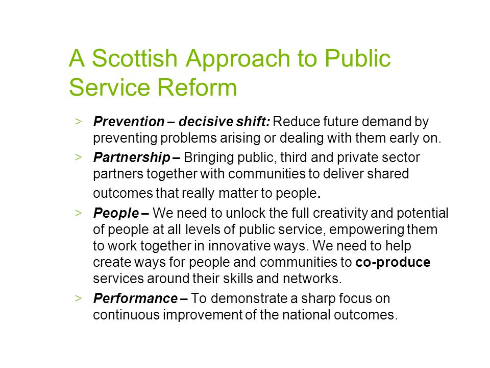 A Scottish Approach to Public Service Reform >Prevention – decisive shift: Reduce future demand by preventing problems arising or dealing with them early on.
