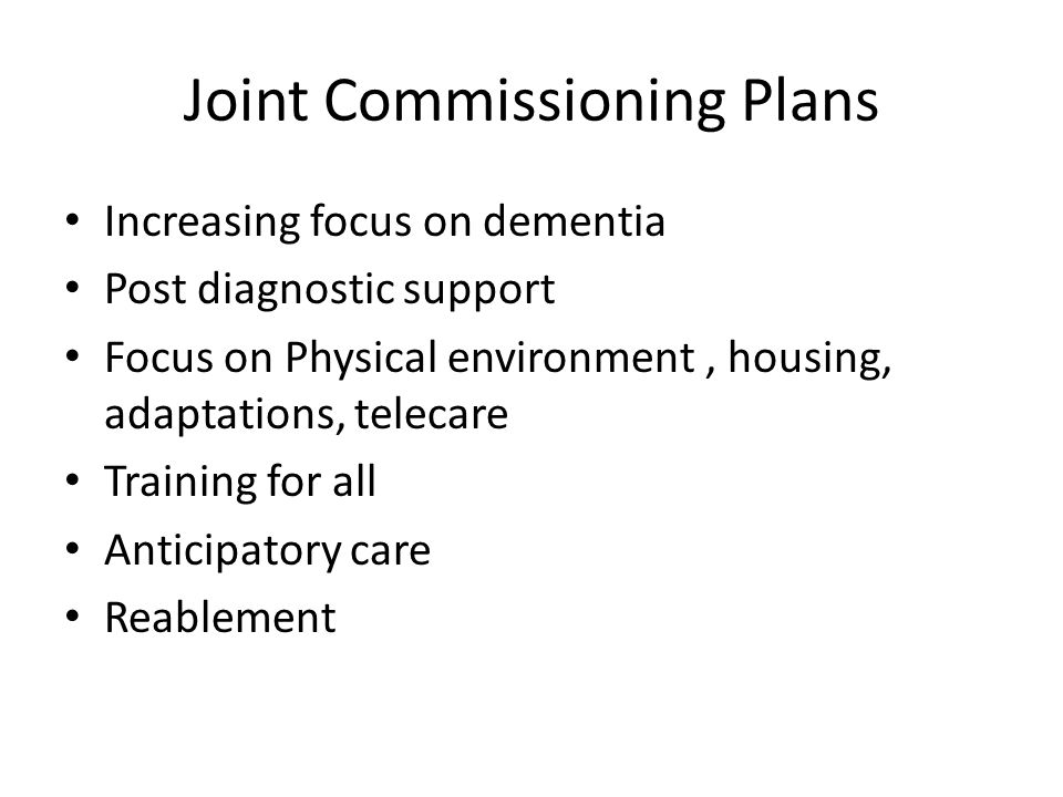 Joint Commissioning Plans Increasing focus on dementia Post diagnostic support Focus on Physical environment, housing, adaptations, telecare Training for all Anticipatory care Reablement