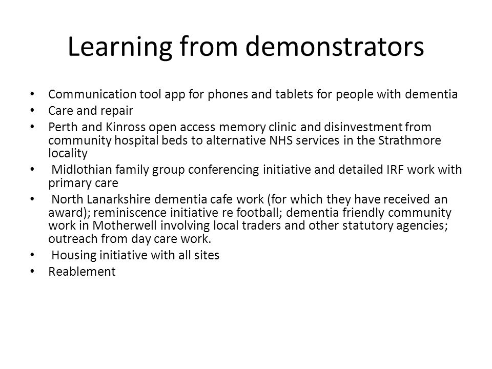 Learning from demonstrators Communication tool app for phones and tablets for people with dementia Care and repair Perth and Kinross open access memory clinic and disinvestment from community hospital beds to alternative NHS services in the Strathmore locality Midlothian family group conferencing initiative and detailed IRF work with primary care North Lanarkshire dementia cafe work (for which they have received an award); reminiscence initiative re football; dementia friendly community work in Motherwell involving local traders and other statutory agencies; outreach from day care work.