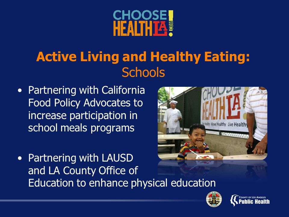 Active Living and Healthy Eating: Schools Partnering with California Food Policy Advocates to increase participation in school meals programs Partnering with LAUSD and LA County Office of Education to enhance physical education