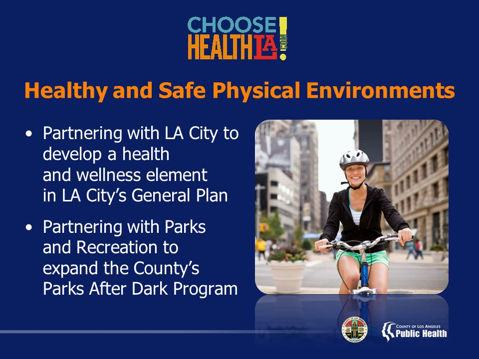 Healthy and Safe Physical Environments Partnering with LA City to develop a health and wellness element in LA City's General Plan Partnering with Parks and Recreation to expand the County's Parks After Dark Program