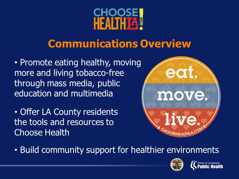 Promote eating healthy, moving more and living tobacco-free through mass media, public education and multimedia Offer LA County residents the tools and resources to Choose Health Build community support for healthier environments Communications Overview