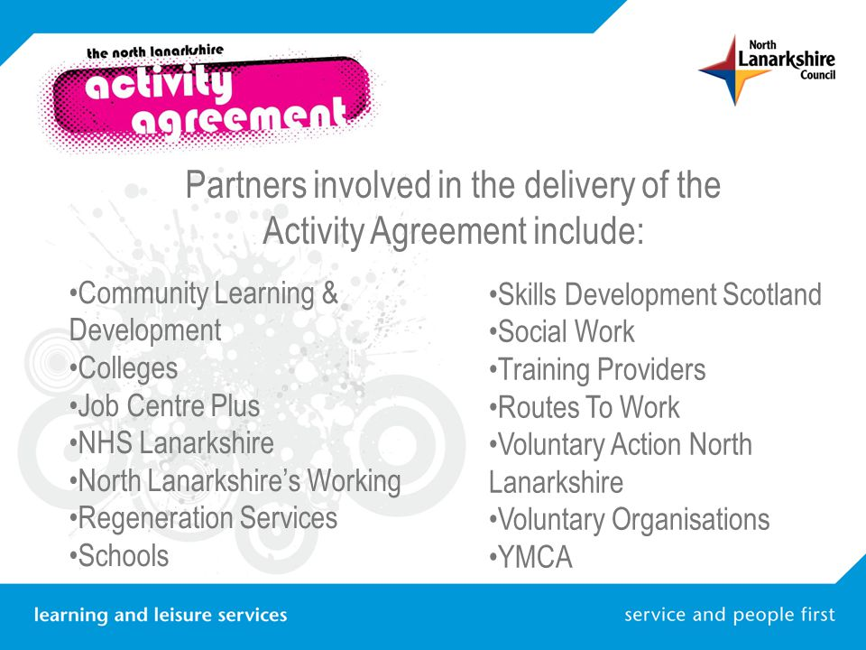 Partners involved in the delivery of the Activity Agreement include: Community Learning & Development Colleges Job Centre Plus NHS Lanarkshire North Lanarkshire's Working Regeneration Services Schools Skills Development Scotland Social Work Training Providers Routes To Work Voluntary Action North Lanarkshire Voluntary Organisations YMCA