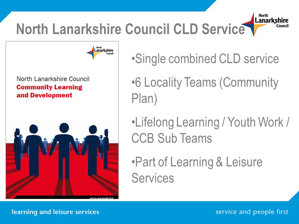 North Lanarkshire Council CLD Service Single combined CLD service 6 Locality Teams (Community Plan) Lifelong Learning / Youth Work / CCB Sub Teams Part of Learning & Leisure Services