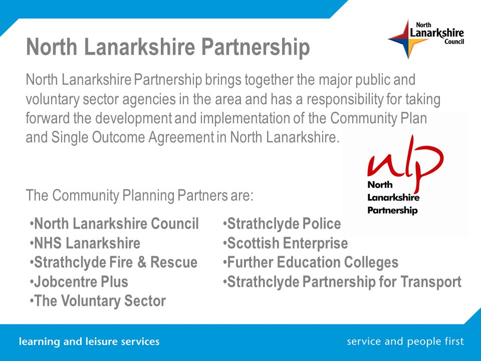 North Lanarkshire Partnership brings together the major public and voluntary sector agencies in the area and has a responsibility for taking forward the development and implementation of the Community Plan and Single Outcome Agreement in North Lanarkshire.