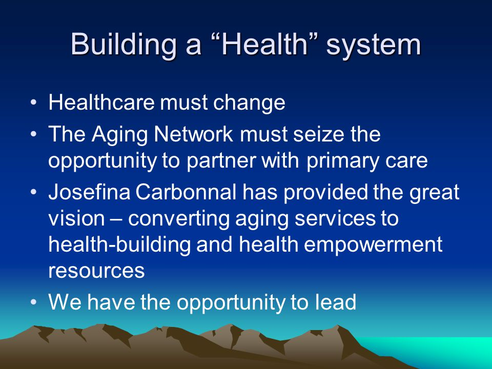 Building a Health system Healthcare must change The Aging Network must seize the opportunity to partner with primary care Josefina Carbonnal has provided the great vision – converting aging services to health-building and health empowerment resources We have the opportunity to lead