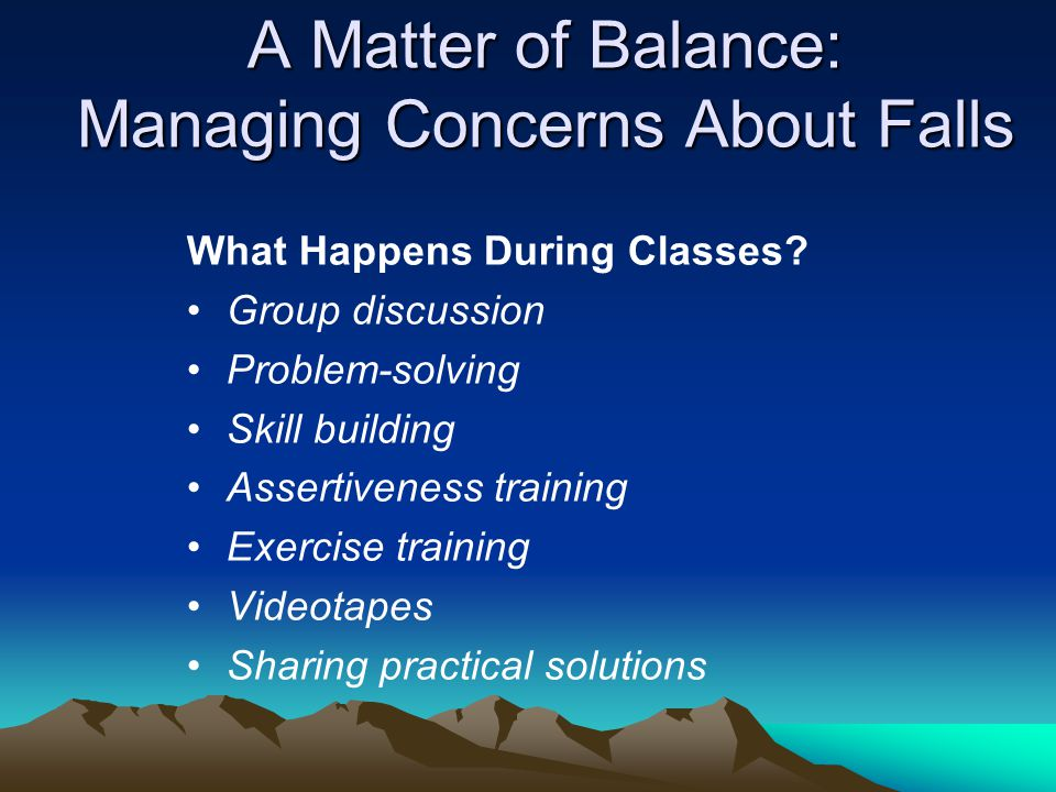 A Matter of Balance: Managing Concerns About Falls What Happens During Classes.