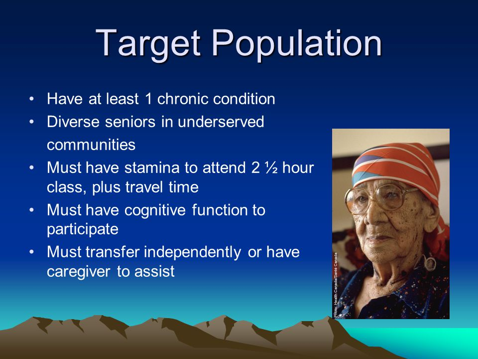 Target Population Have at least 1 chronic condition Diverse seniors in underserved communities Must have stamina to attend 2 ½ hour class, plus travel time Must have cognitive function to participate Must transfer independently or have caregiver to assist