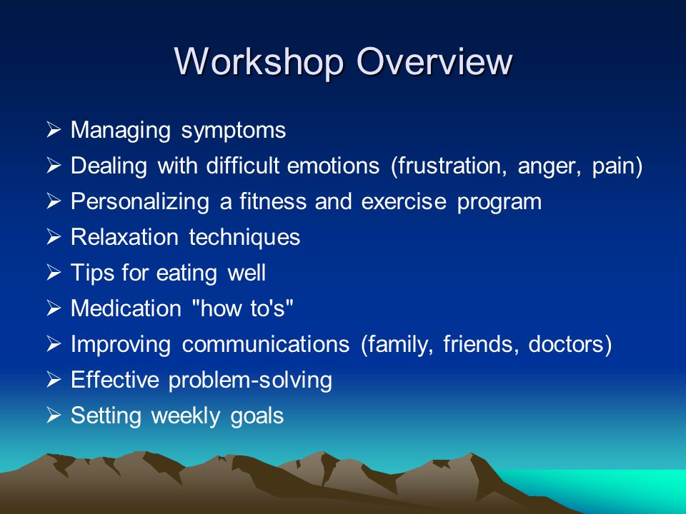Workshop Overview  Managing symptoms  Dealing with difficult emotions (frustration, anger, pain)  Personalizing a fitness and exercise program  Relaxation techniques  Tips for eating well  Medication how to s  Improving communications (family, friends, doctors)  Effective problem-solving  Setting weekly goals