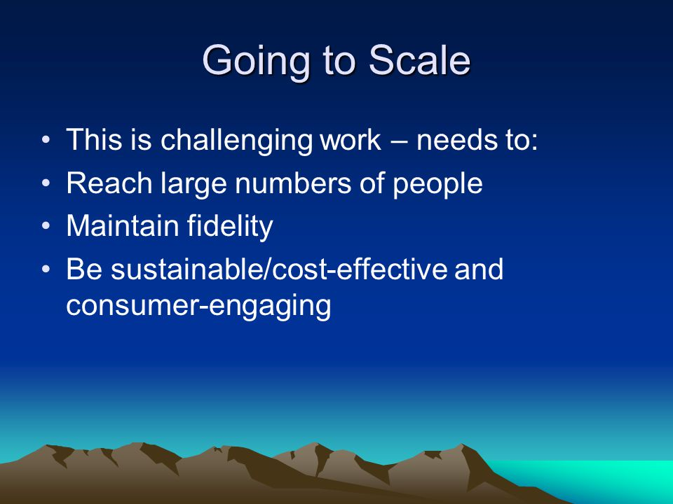 Going to Scale This is challenging work – needs to: Reach large numbers of people Maintain fidelity Be sustainable/cost-effective and consumer-engaging
