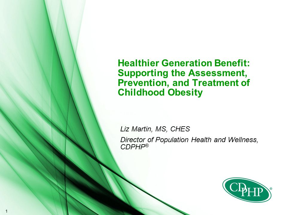 1 Healthier Generation Benefit: Supporting the Assessment, Prevention, and Treatment of Childhood Obesity Liz Martin, MS, CHES Director of Population Health and Wellness, CDPHP ®
