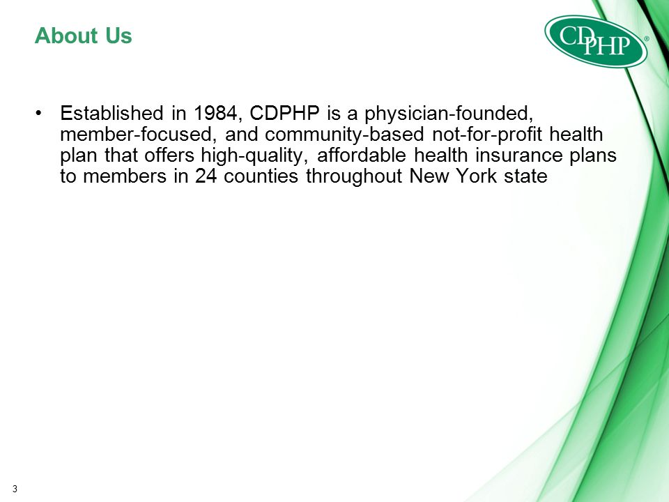 About Us Established in 1984, CDPHP is a physician-founded, member-focused, and community-based not-for-profit health plan that offers high-quality, affordable health insurance plans to members in 24 counties throughout New York state 3