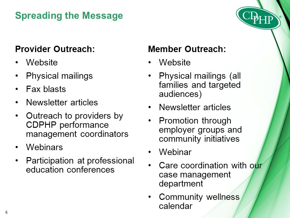 Spreading the Message Provider Outreach: Website Physical mailings Fax blasts Newsletter articles Outreach to providers by CDPHP performance management coordinators Webinars Participation at professional education conferences Member Outreach: Website Physical mailings (all families and targeted audiences) Newsletter articles Promotion through employer groups and community initiatives Webinar Care coordination with our case management department Community wellness calendar 6