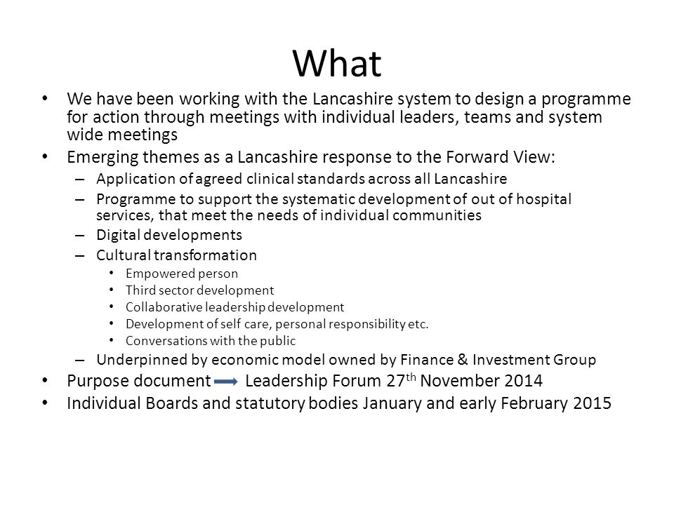 What We have been working with the Lancashire system to design a programme for action through meetings with individual leaders, teams and system wide meetings Emerging themes as a Lancashire response to the Forward View: – Application of agreed clinical standards across all Lancashire – Programme to support the systematic development of out of hospital services, that meet the needs of individual communities – Digital developments – Cultural transformation Empowered person Third sector development Collaborative leadership development Development of self care, personal responsibility etc.