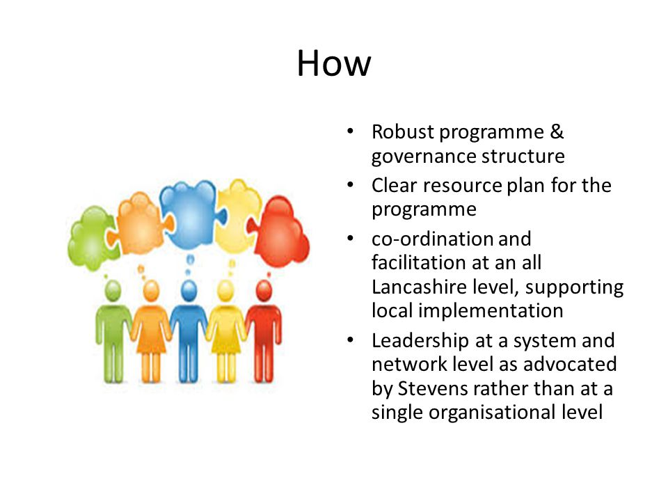 How Robust programme & governance structure Clear resource plan for the programme co-ordination and facilitation at an all Lancashire level, supporting local implementation Leadership at a system and network level as advocated by Stevens rather than at a single organisational level
