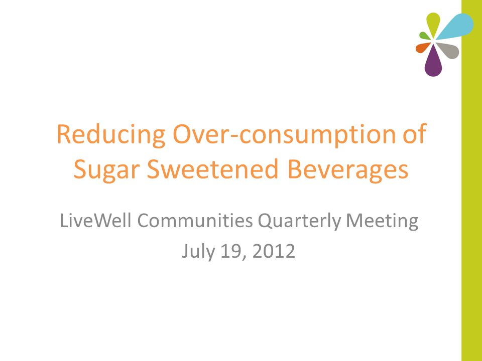 Reducing Over-consumption of Sugar Sweetened Beverages LiveWell Communities Quarterly Meeting July 19, 2012