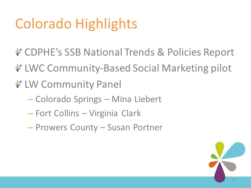 Colorado Highlights CDPHE's SSB National Trends & Policies Report LWC Community-Based Social Marketing pilot LW Community Panel – Colorado Springs – Mina Liebert – Fort Collins – Virginia Clark – Prowers County – Susan Portner 15