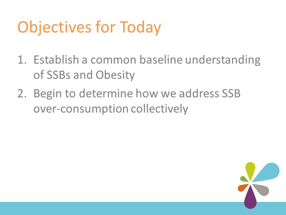 Objectives for Today 1.Establish a common baseline understanding of SSBs and Obesity 2.Begin to determine how we address SSB over-consumption collectively