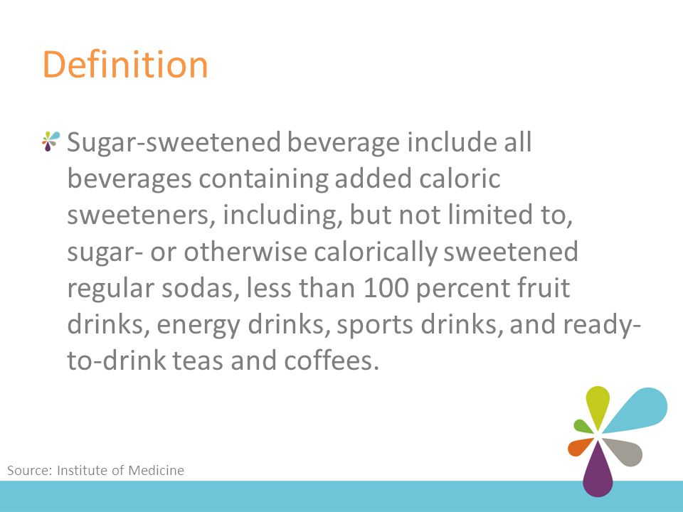 Definition Sugar-sweetened beverage include all beverages containing added caloric sweeteners, including, but not limited to, sugar- or otherwise calorically sweetened regular sodas, less than 100 percent fruit drinks, energy drinks, sports drinks, and ready- to-drink teas and coffees.