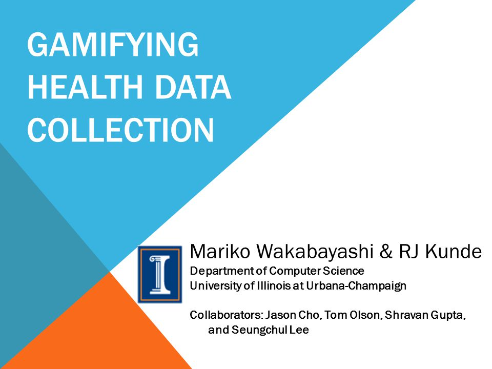 GAMIFYING HEALTH DATA COLLECTION Mariko Wakabayashi & RJ Kunde Department of Computer Science University of Illinois at Urbana-Champaign Collaborators: Jason Cho, Tom Olson, Shravan Gupta, and Seungchul Lee