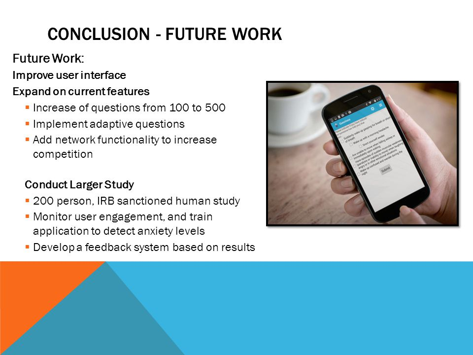 CONCLUSION - FUTURE WORK Future Work: Improve user interface Expand on current features  Increase of questions from 100 to 500  Implement adaptive questions  Add network functionality to increase competition Conduct Larger Study  200 person, IRB sanctioned human study  Monitor user engagement, and train application to detect anxiety levels  Develop a feedback system based on results