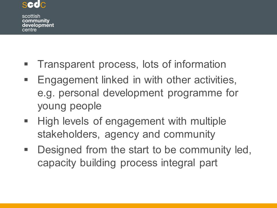  Transparent process, lots of information  Engagement linked in with other activities, e.g.