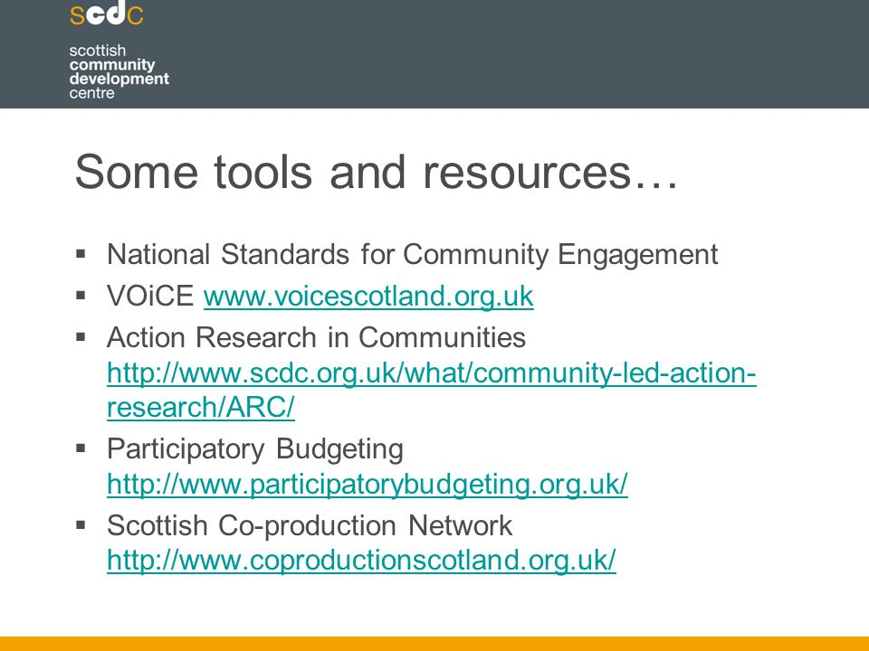 Some tools and resources…  National Standards for Community Engagement  VOiCE    Action Research in Communities   research/ARC/   research/ARC/  Participatory Budgeting      Scottish Co-production Network