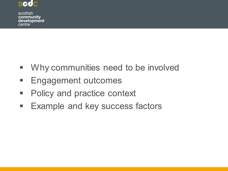  Why communities need to be involved  Engagement outcomes  Policy and practice context  Example and key success factors