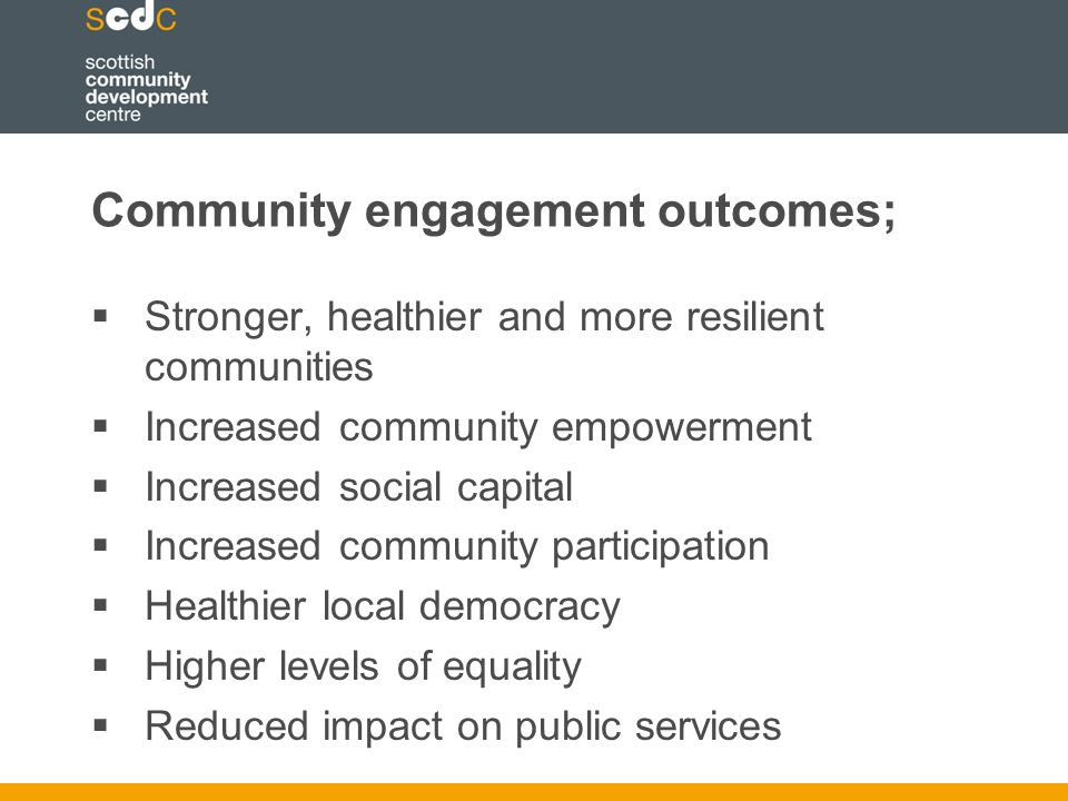 Community engagement outcomes;  Stronger, healthier and more resilient communities  Increased community empowerment  Increased social capital  Increased community participation  Healthier local democracy  Higher levels of equality  Reduced impact on public services