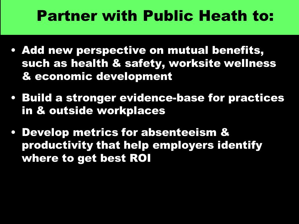 Partner with Public Heath to: Add new perspective on mutual benefits, such as health & safety, worksite wellness & economic development Build a stronger evidence-base for practices in & outside workplaces Develop metrics for absenteeism & productivity that help employers identify where to get best ROI