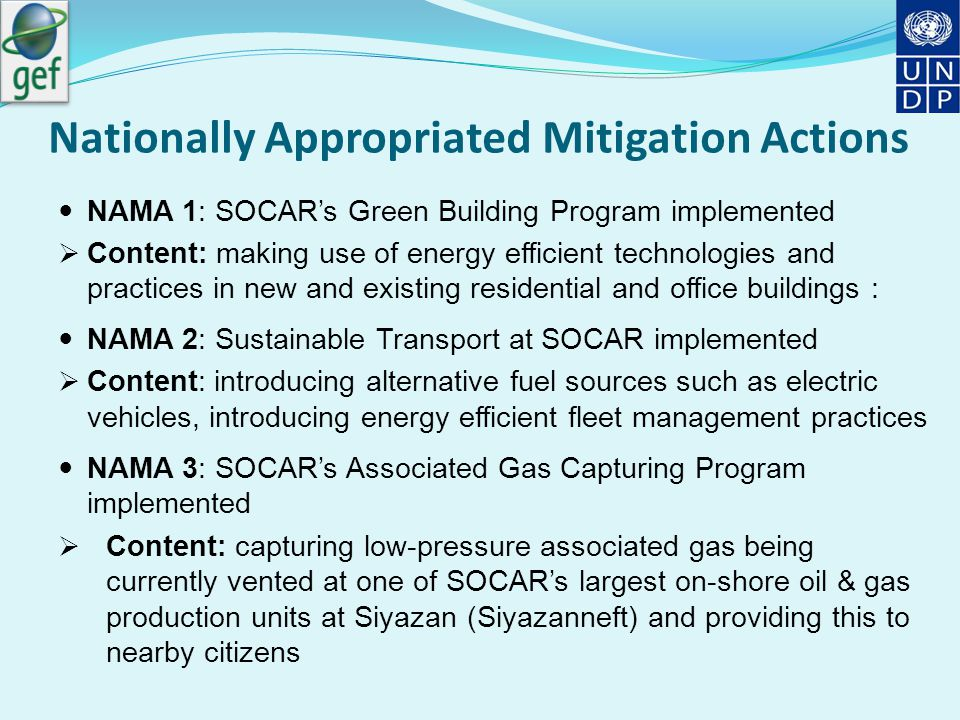 Nationally Appropriated Mitigation Actions NAMA 1: SOCAR's Green Building Program implemented  Content: making use of energy efficient technologies and practices in new and existing residential and office buildings : NAMA 2: Sustainable Transport at SOCAR implemented  Content: introducing alternative fuel sources such as electric vehicles, introducing energy efficient fleet management practices NAMA 3: SOCAR's Associated Gas Capturing Program implemented  Content: capturing low-pressure associated gas being currently vented at one of SOCAR's largest on-shore oil & gas production units at Siyazan (Siyazanneft) and providing this to nearby citizens