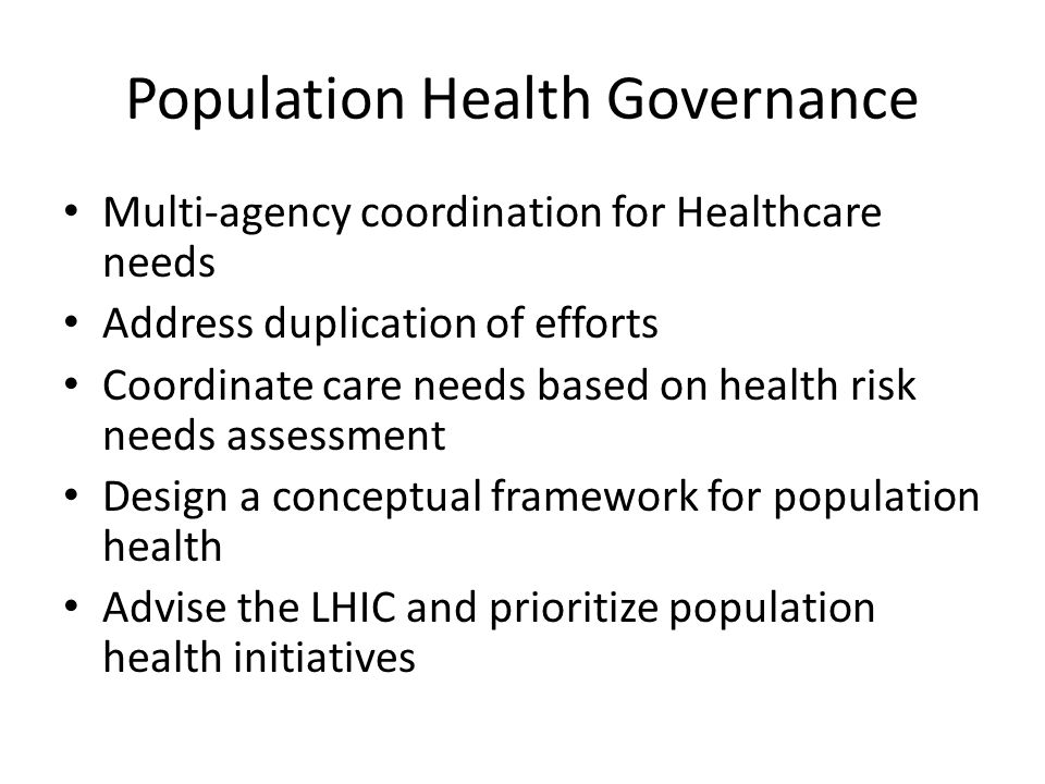 Population Health Governance Multi-agency coordination for Healthcare needs Address duplication of efforts Coordinate care needs based on health risk needs assessment Design a conceptual framework for population health Advise the LHIC and prioritize population health initiatives