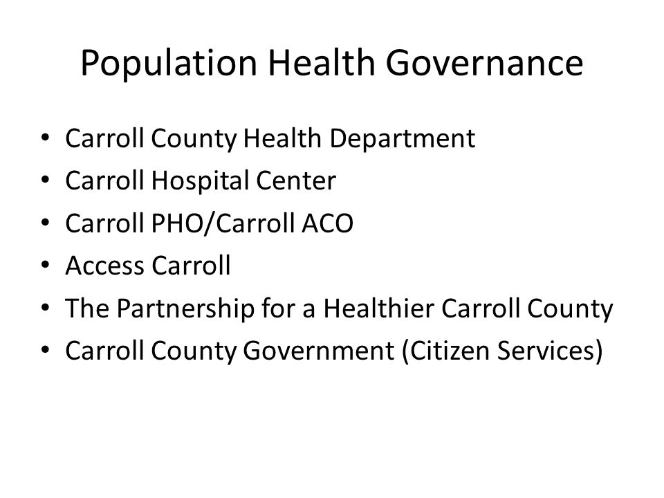 Population Health Governance Carroll County Health Department Carroll Hospital Center Carroll PHO/Carroll ACO Access Carroll The Partnership for a Healthier Carroll County Carroll County Government (Citizen Services)