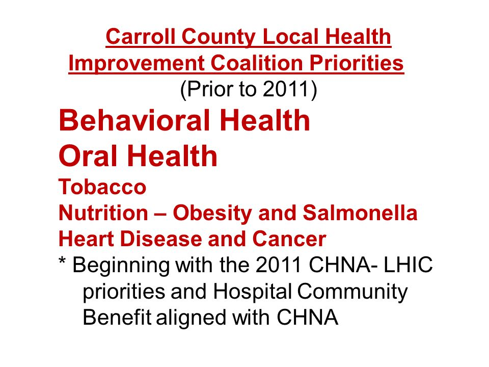 Carroll County Local Health Improvement Coalition Priorities (Prior to 2011) Behavioral Health Oral Health Tobacco Nutrition – Obesity and Salmonella Heart Disease and Cancer * Beginning with the 2011 CHNA- LHIC priorities and Hospital Community Benefit aligned with CHNA