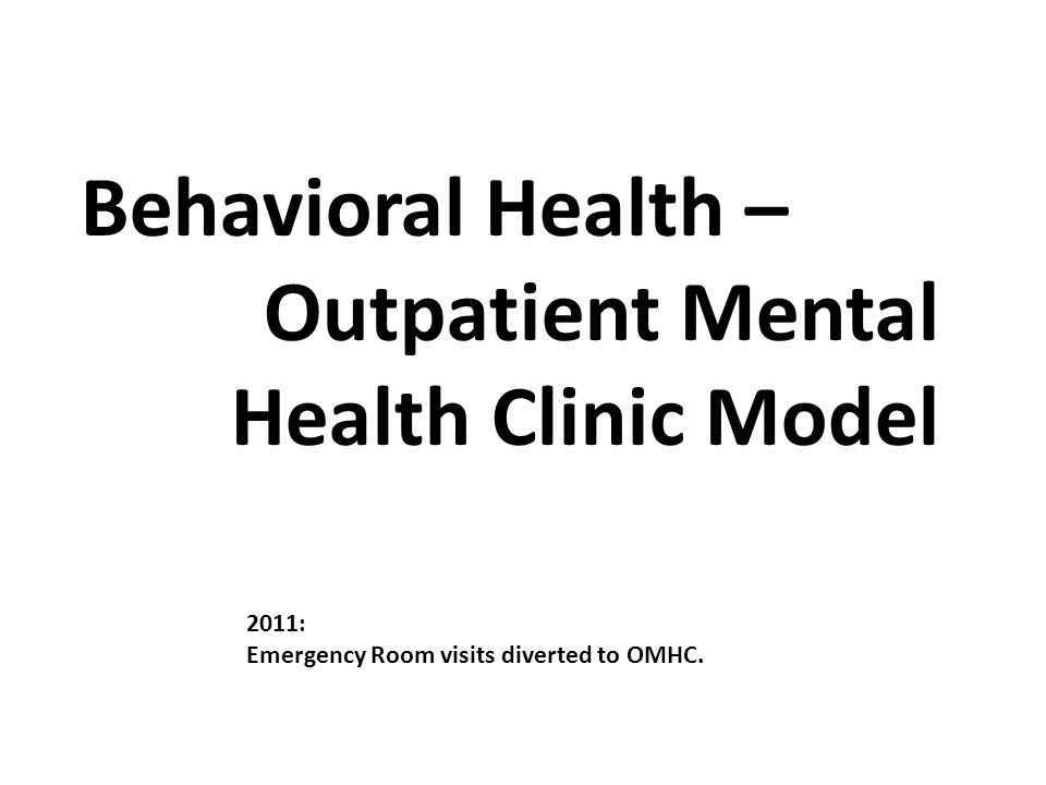 Behavioral Health – Outpatient Mental Health Clinic Model 2011: Emergency Room visits diverted to OMHC.