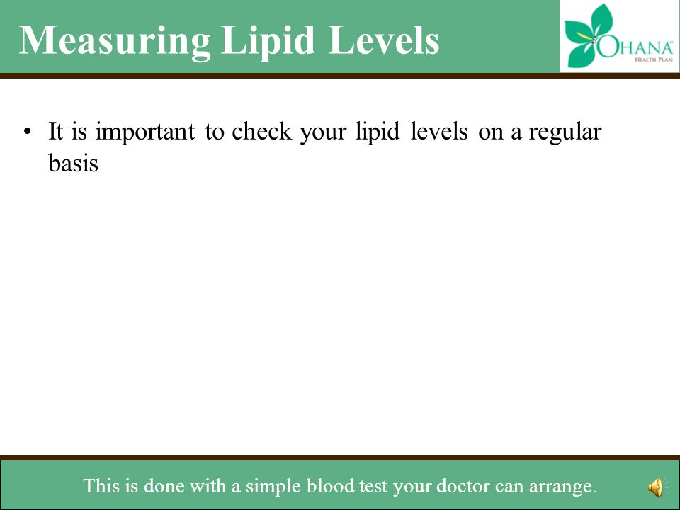 Measuring Lipid Levels It is important to check your lipid levels on a regular basis –The National Cholesterol Education Program recommends testing at least every five years –Ask your doctor how often you should check your lipid levels –Ideal levels for cholesterol LDL: Less than 100 mg/dL HDL: Greater than or equal to 60 mg/dL Total Cholesterol: Less than 200 mg/dL Ideal level for triglycerides –Less than 150 mg/dL For good health, it is important to check your lipid levels on a regular basis.